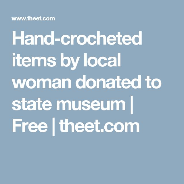 Hand-crocheted items by local woman donated to state museum | Free | theet.com