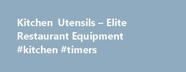 Kitchen Utensils – Elite Restaurant Equipment #kitchen #timers http://kitchen.remmont.com/kitchen-utensils-elite-restaurant-equipment-kitchen-timers/  #kitchen utensils # Commercial Kitchen Utensils Kitchen utensils may be the most important part of a restaurants day to day operations. You cannot flip your eggs without a spatulas, and how can you serve kebab without skewers. Our kitchen utensils can be very diverse depending on what cuisine your establishment is serving. Elite Restaurant…