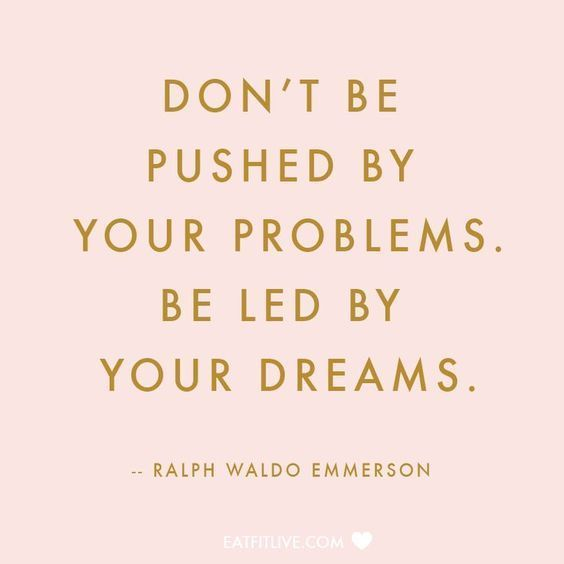"""Don't be pushed by your problems. Be led by your dreams."" 