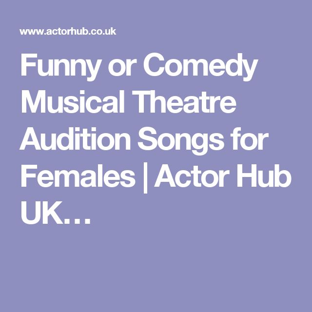 Funny or Comedy Musical Theatre Audition Songs for Females | Actor Hub UK…  | Things to Tell Students/ Teaching Stuff | Pinterest | Musical theatre  auditions ...