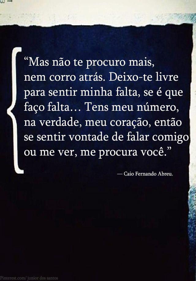 """""""Mas não te procuro mais, nem corro atrás. Deixo-te livre para sentir minha falta, se é que faço falta… Tens meu número, na verdade, meu coração, então se sentir vontade de falar comigo ou me ver, me procura você."""" — Caio Fernando Abreu.   http://www.pinterest.com/dossantos0445/as-mil-palavras-i-love-you/"""