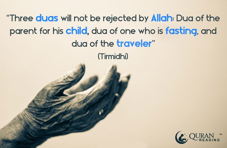 Three duas will not be rejected by Allah: Dua of the parent for his child, dua of one who is fasting, and dua of the traveler. (Tirmidhi)