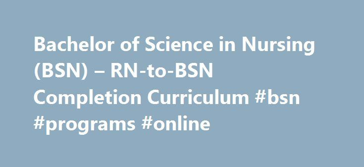 Bachelor of Science in Nursing (BSN) – RN-to-BSN Completion Curriculum #bsn #programs #online http://lease.nef2.com/bachelor-of-science-in-nursing-bsn-rn-to-bsn-completion-curriculum-bsn-programs-online/  # Bachelor of Science in Nursing (BSN) – RN-to-BSN Completion Curriculum The RN-to-B.S.N. completion curriculum provides the associate degree or diploma-prepared registered nurse (RN) an opportunity to earn their Bachelor of Science in Nursing degree (B.S.N.). The curriculum is designed to…