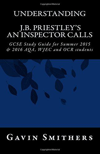 From 2.81 Understanding J.b. Priestley's An Inspector Calls: Gcse Study Guide For Summer 2015 & 2016 Aqa Wjec And Ocr Students (gavin's Guides)