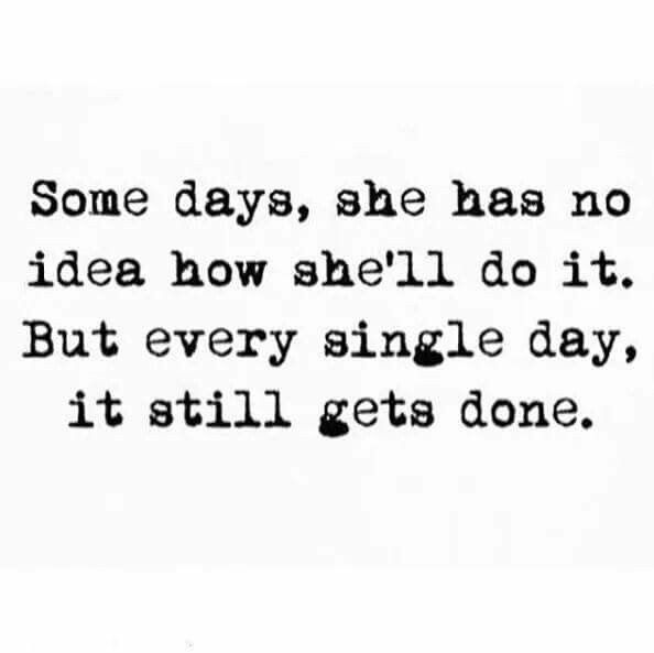 Some days she has no idea how she'll do it. But every single day, it still gets done  positive inspirational quotes for women and moms