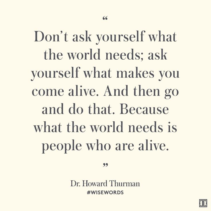 """Don't ask yourself what the world needs; ask yourself what makes you come alive. And then go and do that. Because what the world needs is people who are alive."" — Dr. Howard Thurman #WiseWords"