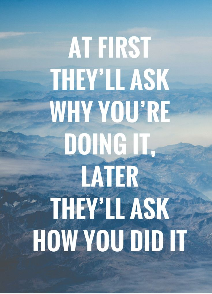 Inspirational Quote: At first they'll ask why you're doing it, later they'll ask how you did it.