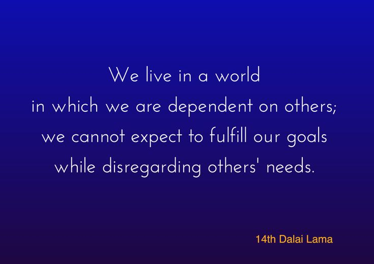Fulfilling our goals ~ 14th Dalai Lama http://justdharma.com/s/82og8  We live in a world in which we are dependent on others; we cannot expect to fulfill our goals while disregarding others' needs.  – 14th Dalai Lama  source: http://dalailama.com/news/post/897-third-day-of-his-holiness-the-dalai-lamas-teachings-in-sarnath