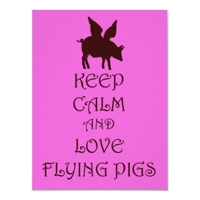 Google Image Result for http://rlv.zcache.co.uk/keep_calm_and_love_flying_pigs_fantasy_poster-r577097e87a59430c956d0e7f46eaac95_wv4_400.jpg