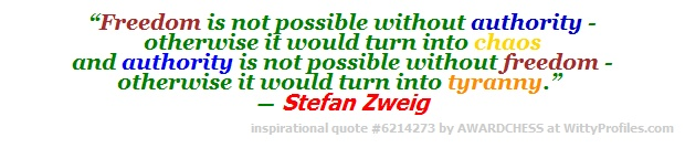 """""""Freedom is not possible without authority - otherwise it would turn into chaos and authority is not possible without freedom - otherwise it would turn into tyranny."""" ― Stefan Zweig  - Witty Profiles Quote 6214273 http://wittyprofiles.com/q/6214273"""