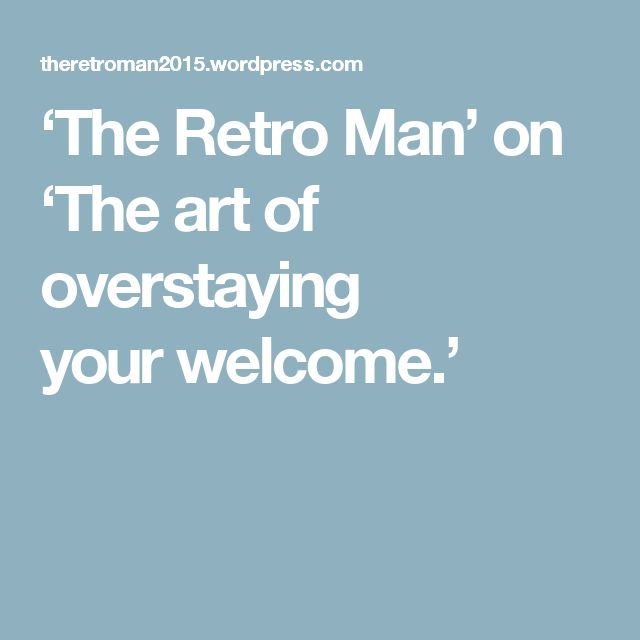 'The Retro Man' on 'The art of overstaying yourwelcome.'