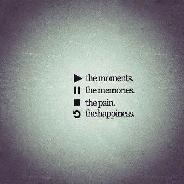 Play the moments, pause the memories, stop the pain, repeat the happiness  11-3-13 quote Michelle P :)