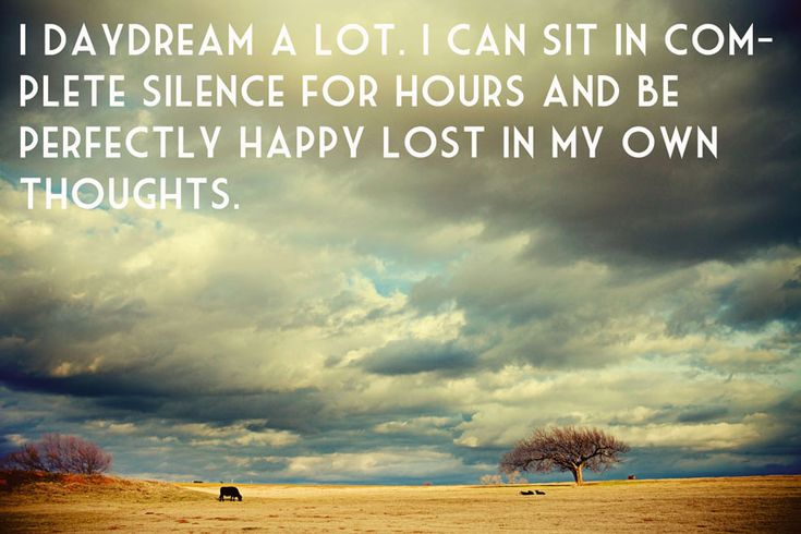 i daydream a lot. I can sit in complete silence four hours an be perfectly happy lost in my own thoughts