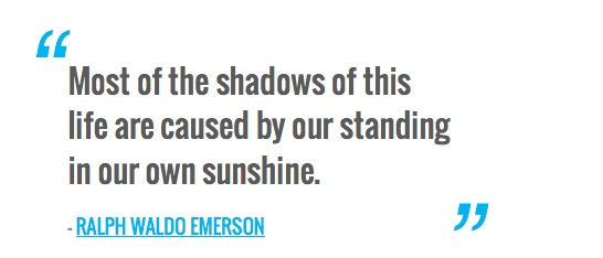 Most of the shadows of this life are caused by our standing in our own sunshine. — RALPH WALDO EMERSON