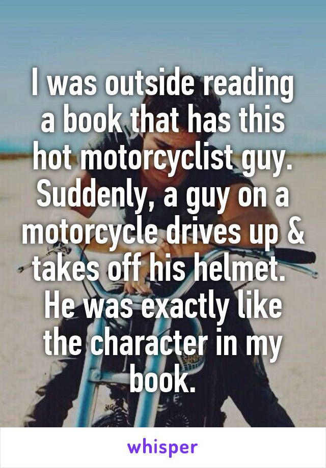 I was outside reading a book that has this hot motorcyclist guy. Suddenly, a guy on a motorcycle drives up & takes off his helmet.  He was exactly like the character in my book.