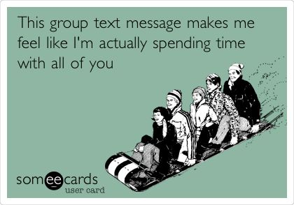 This group text message makes me feel like I'm actually spending time with all of you.