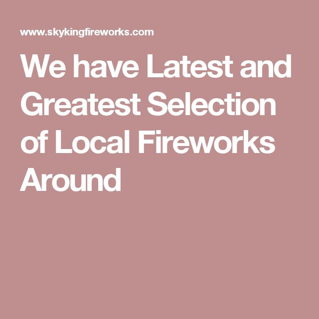 We have Latest and Greatest Selection of Local Fireworks Around