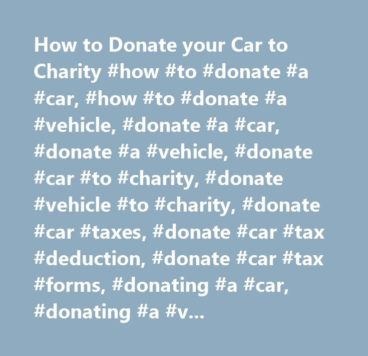 How to Donate your Car to Charity #how #to #donate #a #car, #how #to #donate #a #vehicle, #donate #a #car, #donate #a #vehicle, #donate #car #to #charity, #donate #vehicle #to #charity, #donate #car #taxes, #donate #car #tax #deduction, #donate #car #tax #forms, #donating #a #car, #donating #a #vehicle http://detroit.nef2.com/how-to-donate-your-car-to-charity-how-to-donate-a-car-how-to-donate-a-vehicle-donate-a-car-donate-a-vehicle-donate-car-to-charity-donate-vehicle-to-charity-donate-car…