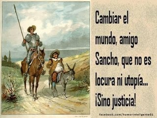 """Don Quijote (with Sancho Panza): """"Changing  the world, my friend Sancho,  is not madness or Utopia ... It's justice!"""""""