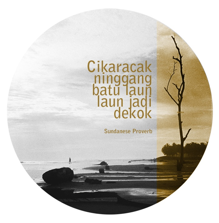 A proverb in Sundanese language that describes the act of continuous drip of water droplets that eventually shapes a hole in a rock--to signify that persistence and devotion will reward its outcome at the end. www.eloqueshop.com