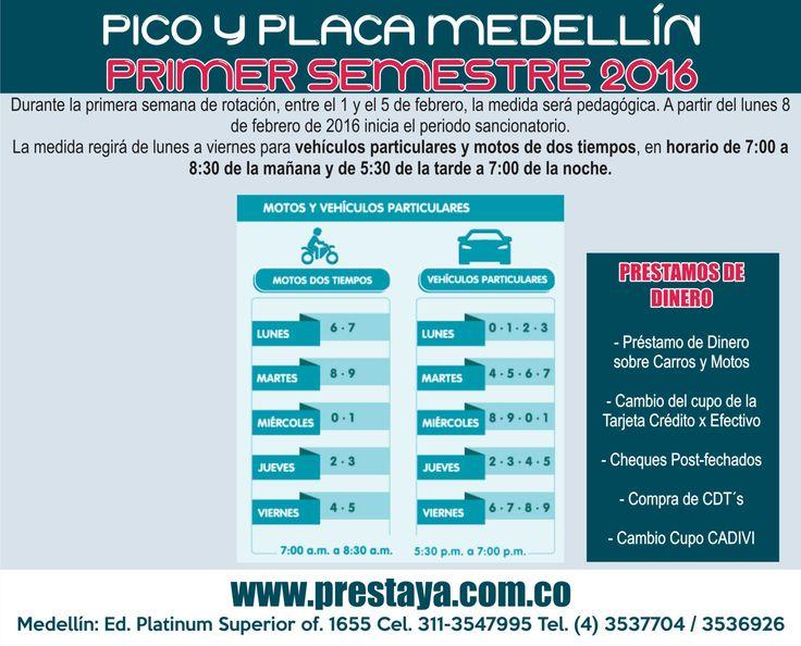 PICO Y PLACA MEDELLÍNPRIMER SEMESTRE 2016 Durante la primera semana de rotación, entre el 1 y el 5 de febrero, la medida será pedagógica. A partir del lunes 8 de febrero de 2016 inicia el periodo sancionatorio. La medida regirá de lunes a viernes para vehículos particulares y motos de dos tiempos, en horario de 7:00 a 8:30 de la mañana y de 5:30 de la tarde a 7:00 de la noche. Prestaya Medellin Prestamos de dinero  Cel. 3113547995 / 3113541661 / Tels. (4)3537704 / (4)3536926 Medellín