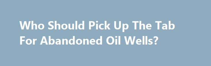 Who Should Pick Up The Tab For Abandoned Oil Wells? http://betiforexcom.livejournal.com/27230287.html  The bankruptcy of a small Canadian oil and gas company in 2015 and the following creditor claims have created a legal dispute over who should pay for abandoned wells and whether creditors should have priority over environmental cleanup in case of energy bankruptcies. The oil and gas industry is closely watching the lawsuit—which ended up at Canada's Supreme Court last month—because it could…