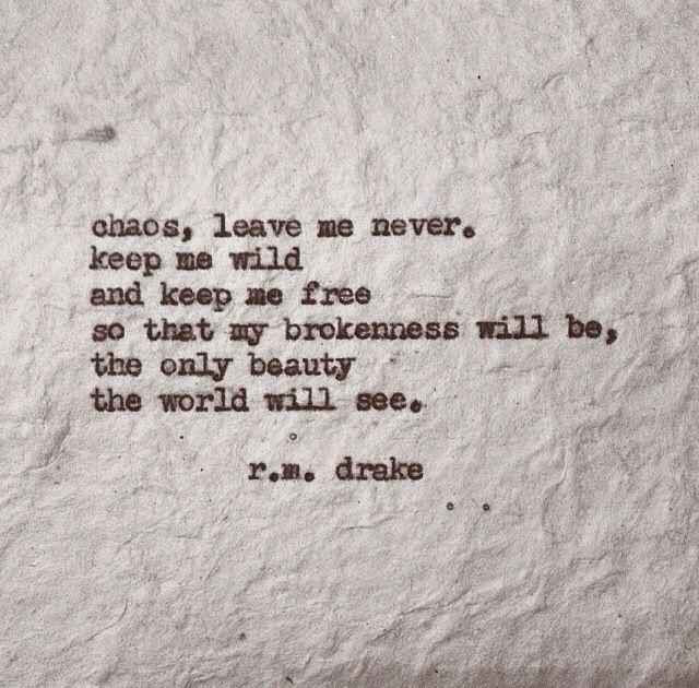 Chaos, leave me never. Keep me wild and keep me free...