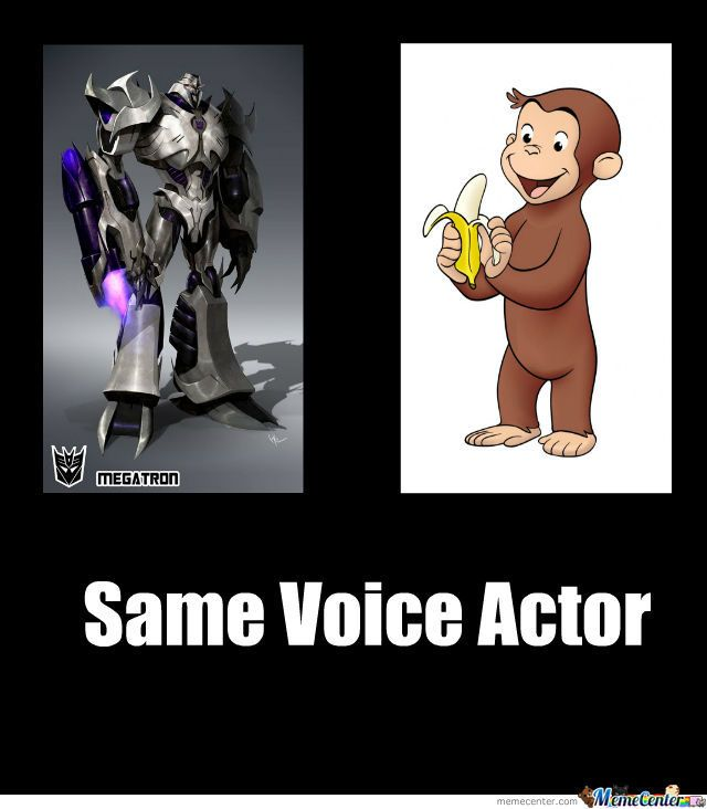 Megatron and Curious George, both voiced by Frank Welker.  Mind is Officially gone.  Like blown away.