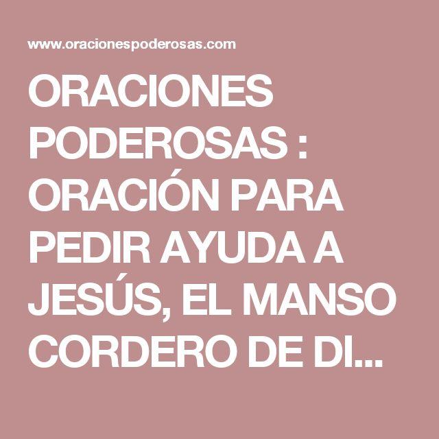 ORACIONES PODEROSAS : ORACIÓN PARA PEDIR AYUDA A JESÚS, EL MANSO CORDERO DE DIOS