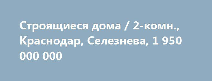 Cтроящиеся дома / 2-комн., Краснодар, Селезнева, 1 950 000 000 http://krasnodar-invest.ru/novostroyki/2-komn/realty146.html  2 к.квартира  в домe Бизнес Класса.  Сдача в Осенью 16 года 1-я очередь. Литер 1. 4 подъезд. Видовая кв-ра с Витражами.S - 54кв. м. с учетом 2х лоджий. Жилая - 28 кв.м. Кухня с Лоджией - 18 кв. м. 1 комната 18 кв.м.,  большое окно - Витраж и выход на лоджию - 6 кв.м. 2-я комната 10 кв.м., с окном на лоджию 2. Такая же лоджия из кухни. Отличный панорамный вид на город…