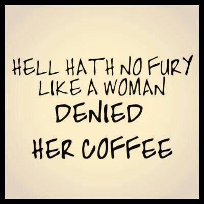 Hell hath no fury like a woman denied her coffee..