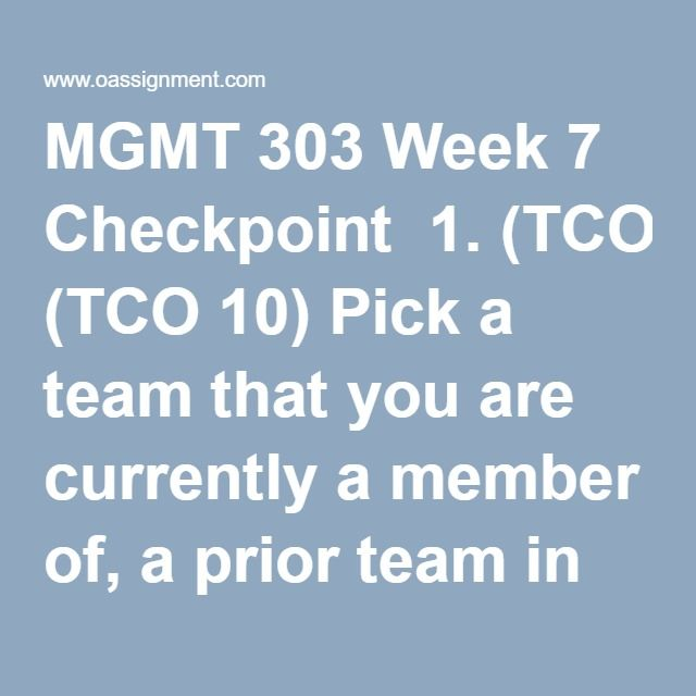 MGMT 303 Week 7 Checkpoint  1. (TCO 10) Pick a team that you are currently a member of, a prior team in which you were a member, or search the Internet for an example of a real-life team. Be sure to choose one that meets these two criteria: (1) it's not part of a for-profit business and (2) you can argue it's highly effective. State the name of your team list its web site and give a brief description of the team to include their mission.  2. (TCO 10) Determine the reasons for the team's…