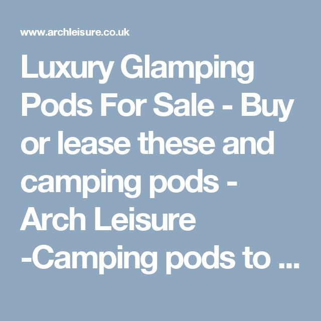 Luxury Glamping Pods For Sale - Buy or lease these and camping pods  - Arch Leisure -Camping pods to chalets, toilet shower blocks, modular buildings and housing