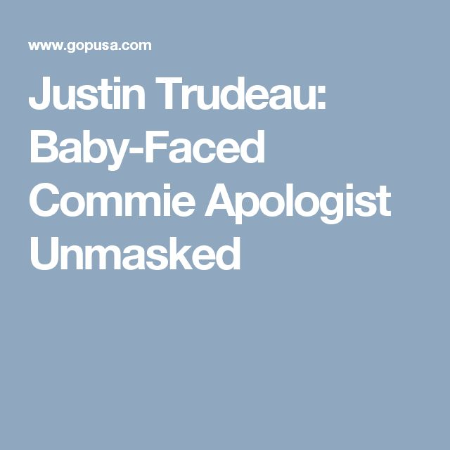 Justin Trudeau: Baby-Faced Commie Apologist Unmasked