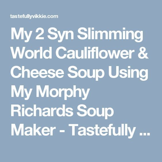 My 2 Syn Slimming World Cauliflower & Cheese Soup Using My Morphy Richards Soup Maker - Tastefully Vikkie