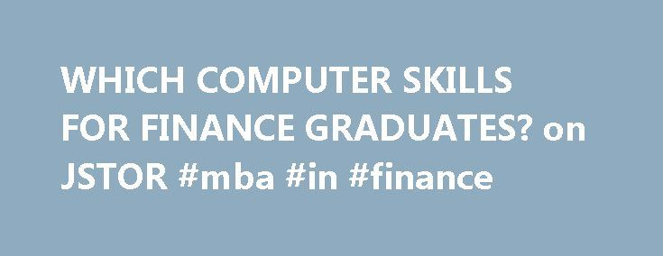 WHICH COMPUTER SKILLS FOR FINANCE GRADUATES? on JSTOR #mba #in #finance http://finance.remmont.com/which-computer-skills-for-finance-graduates-on-jstor-mba-in-finance/  #finance computer # WHICH COMPUTER SKILLS FOR FINANCE GRADUATES? Note: Always review your references and make any necessary corrections before using. Pay attention to names, capitalization, and dates. Journal of Financial Education Description: The Journal of Financial Education. published quarterly, is devoted to promoting…
