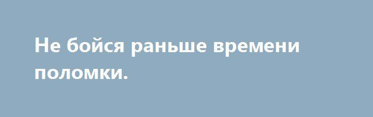 Не бойся раньше времени поломки. http://yatalant.com/literatura/poyezija/ne-boisja-ranshe-vremeni-polomki.html