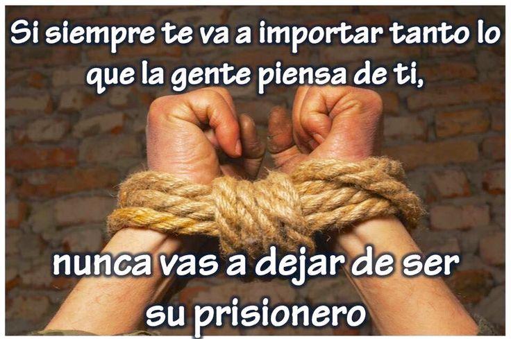 Si siempre te va a importar tanto lo que la gente piensa de ti. Nunca vas a dejar de ser su prisionero