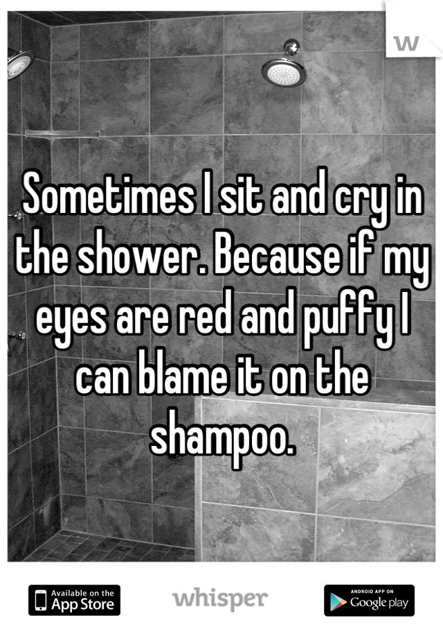 Sometimes I sit and cry in the shower. Because if my eyes are red and puffy I can blame it on the shampoo.