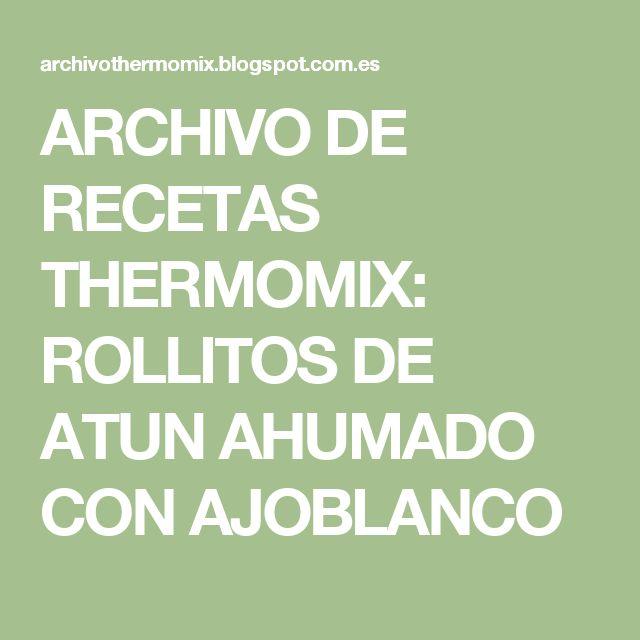 ARCHIVO DE RECETAS THERMOMIX: ROLLITOS DE ATUN AHUMADO CON AJOBLANCO