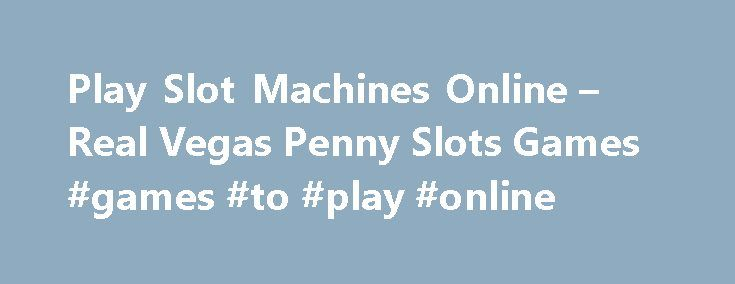 Play Slot Machines Online – Real Vegas Penny Slots Games #games #to #play #online http://game.remmont.com/play-slot-machines-online-real-vegas-penny-slots-games-games-to-play-online/  Play Slot Machines Online – Vegas Penny Slots Games Worldwide Online Casinos If you are looking for a real money slot machines. your best choice will depend on where you live. Please use the links below to find the best online casino for you. All of the casinos listed are regulated, meaning they are safe…