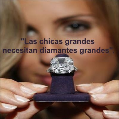 """""""Las chicas grandes necesitan diamantes grandes""""."""