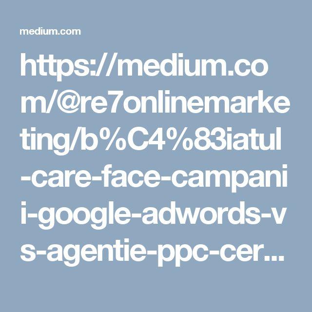 https://medium.com/@re7onlinemarketing/b%C4%83iatul-care-face-campanii-google-adwords-vs-agentie-ppc-certificata-google-caf29b74fd2c