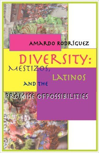 Diversity: Mestizos, Latinos and the Promise of Possibilities.  By Amardo Rodríguez. ISBN: 978-0-915745-92-0. $18.95.  This book is about the hope that resides in brown, the color of creation. It defines brown ideologically rather than racially. That is, brown is about peoples who are increasingly defying the borders of ethnicity, nationality, sexuality, and race  making us afraid of our differences.