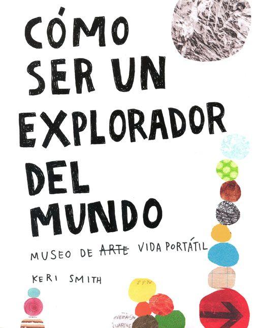 """""""Cómo ser un explorador del mundo"""", Keri Smith. Fondo de Cultura Económica. ¡Genial! ¿Qué más se puede decir de un libro que incentiva al mismo tiempo tu creatividad y las ganas de descubrir artistas, pensadores, poetas y la vida misma? Más de 50 fabulosas sugerencias sin edad, para explorar y cambiar la mirada hacia el entorno; convirtiendo tu percepción en un sencillo ejercicio creativo. Indispensable."""