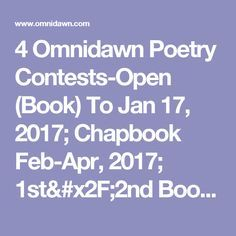4 Omnidawn Poetry Contests-Open (Book) To Jan 17, 2017; Chapbook Feb-Apr, 2017; 1st/2nd Book May-Jun 2017; Single Poem Broadside Aug-Oct 2017;