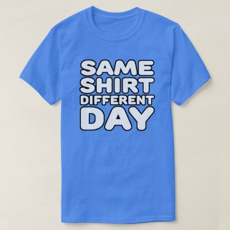 Same Shirt Different Day - tap to personalize and get yours