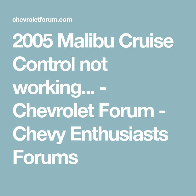 2005 Malibu Cruise Control not working... - Chevrolet Forum - Chevy Enthusiasts Forums