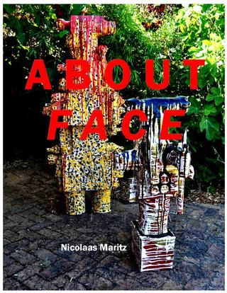 ABOUT FACE exhibition catalogue Dec 2016  Catalogue of an exhibition of paintings, prints and sculptures by Nicolaas Maritz, exhibited at the Maritz Studio & Gallery, Darling, South Africa, from 17th December 2016 to end January 2017.