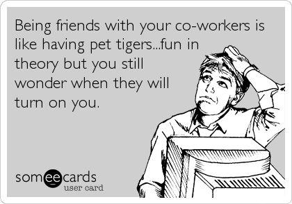 Being friends with your co-workers is like having pet tigers...fun in theory but you still wonder when they will turn on you.